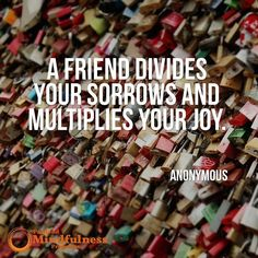 A friend divides your sorrows and multiplies your joys. - Anonymous