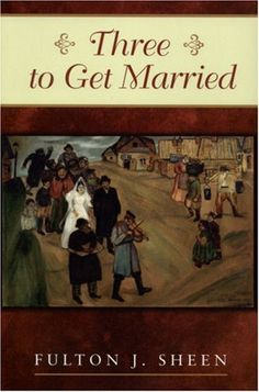 """""""Three to Get Married"""" by Fulton Sheen  Amazing book on marriage  Online text: http://www.ewtn.com/library/MARRIAGE/3GETMARR.TXT"""