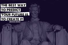 The best way to predict your future is to create it. -Abraham Lincoln