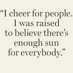 Cheer for people. Support them. Encourage them. And do the same for you. Someone else's success has no determination on yours.