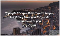 'If people like you they will listen to you, but if they trust you they'll do business with you' - Zig Ziglar #business #quote