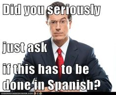 """""""Did you seriously just ask if this has to be done in Spanish?"""""""