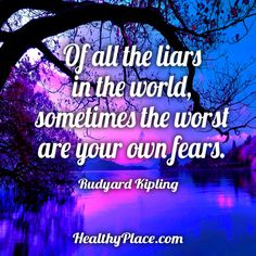 Quote: Of all the liars in the world, sometimes the worst are your own fears. -Rudyard Kipling. www.HealthyPlace.com