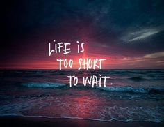 Like waiting to be happy. It makes no sense. Find a way to be happy right now - despite your circumstances. Find the beauty, love & joy around you and in you & embrace it. Life is truly so very short.