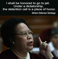 I shall be honored to go to jail. Under a dictatorship, the detention cell is a place of honor.- Miriam Defensor Santiago