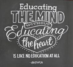 Educating the mind without educating the heart is like no education at all - Aristotle  We've got to remember this!!!  Carole Roche ha...