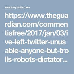 https://www.theguardian.com/commentisfree/2017/jan/03/ive-left-twitter-unusable-anyone-but-trolls-robots-dictators-lindy-west