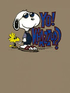 SNOOPY, YO WHAZZ UP?   Lol :-)