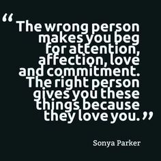Sonya Parker - The wrong person makes you beg for attention, affection, love and commitment. The right person gives you these things because they love you. Great Quotes, Quotes To Live By, Inspirational Quotes, Mr Right Quotes, The Right Person Quotes, Motivational Quotes, Awesome Quotes, Quotable Quotes, The Words