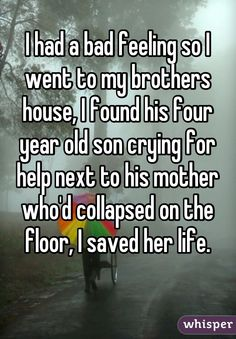 I had a bad feeling so I went to my brothers house, I found his four year old son crying for help next to his mother who'd collapsed on the floor, I saved her life.