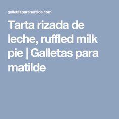 Tarta rizada de leche, ruffled milk pie   Galletas para matilde