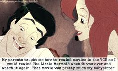 It's so true! The first movie we ever owned was the Little Mermaid. I watched so much it worn out and we had to get another copy.