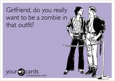 Girlfriend, do you really want to be a zombie in that outfit? (Time to clean out the closet.)