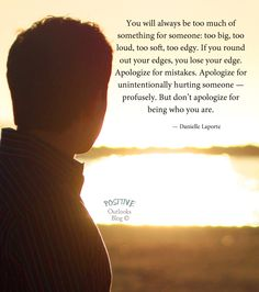 You will always be too much of something for someone: too big, too loud, too soft, too edgy. If you round out your edges, you lose your edge. Apologize for mistakes. Apologize for unintentionally h...