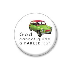 God cannot guide a parked car- 3.2cm Pin Badge or 5.8cm Pin Badge or Magnet. Simple. Poignant. Inspiring. Thought provoking.Tongue-in-cheek. by ButtonPlush on Etsy