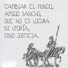 〽️️Cambiar el mundo amigo Sancho, que no es locura ni utopía, sino justicia.