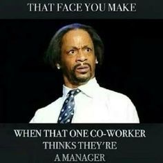 The face you make when that one co-worker thinks they're a manager.