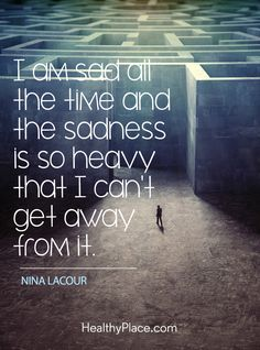 Quote on depression - I am sad all the time and the sadness is so heavy that I can't get away from it.