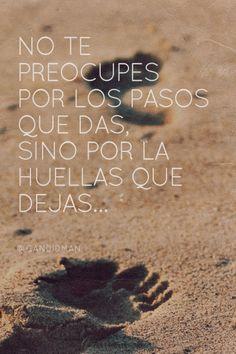 No te preocupes por los pasos que das, sino por la huellas que dejas... #Citas #Frases @candidman