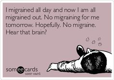Remedies For Migraines I migrained all day and now I am all migrained out. No migraining for me tomorrow. No migraine. Hear that brain? Migraine Pain, Chronic Migraines, Migraine Relief, Chronic Fatigue, Chronic Pain, Chronic Illness, Menstrual Migraines, Migraine Attack, Endometriosis