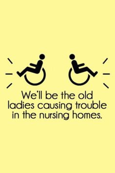 We'll be old ladies causing trouble is nursing homes