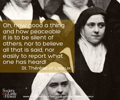 """Oh, how good a thing and how peaceable  it is to be silent of others...."" - St. Therese of Lisieux"