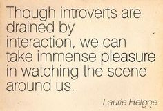 Introvert - Though introverts are drained by interaction...