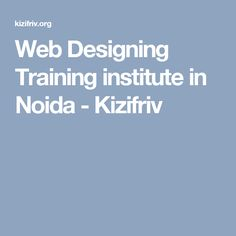 Web Designing Training institute in Noida - Kizifriv