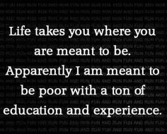 Life takes you where you are meant to be. Apparently I am meant to be poor with a ton of education  experience.