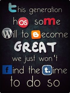This generation has some will to become GREAT. We just won't find the time to do so - Social Media