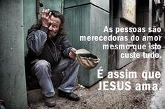 As pessoas são merecedoras do amor mesmo que isto custe tudo. É assim que Jesus ama.