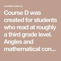Course D was created for students who read at roughly a third grade level. Angles and mathematical concepts are introduced with helpful videos and hints. Computer Coding, Computer Programming, Computer Science, Computational Thinking, Summer Courses, Summer School, Third Grade, Angles, Concept