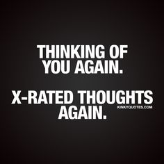 """Thinking of you again. X-rated toughts again."" For all those moments when you find yourself thinking about your girlfriend, boyfriend, husband or wife.. And when all those thoughts are X-rated #naughty #couple #quote"