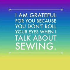 you don't roll your eyes when I talk about sewing