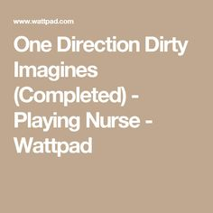 One Direction Dirty Imagines (Completed) - Playing Nurse - Wattpad