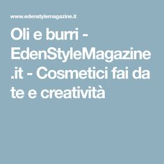 Oli e burri - EdenStyleMagazine.it - Cosmetici fai da te e creatività