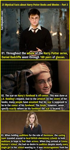 1. Throughout the whole of the Harry Potter series, Daniel Radcliffe went through 160 pairs of glasses. 2. The scar on Harry's forehead is off-center. This was done at J.K. Rowling's request. Due to the artwork on the covers of her books, many people have assumed that his scar is supposed to be in the center of his forehead. The books, however, never specify exactly where on his forehead the scar is located.