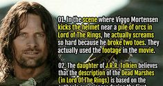 In the scene where Viggo Mortensen kicks the helmet near a pile of orcs, he actually screams so hard because he broke two toes. They actually used the footage in the movie. 2. The meals mentioned by Pippin in Lord of the Rings (breakfast, second breakfast, brunch, elevenses, lunch, tea, dinner, supper, and snack) are considered actual meal times.