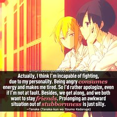 """Actually, I think I'm incapable of fighting, due to my personality. Being angry consumes energy and makes me tired. So I'd rather apologize, even if I'm not at fault. Besides, we get along, and we both want to stay friends. Prolonging an awkward situation out of stubbornness is just silly"""