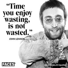 Inspirational quote by John Lennon_ Time you enjoy wasting, is not wasted. Inspirational quote by John Lennon_ Time you enjoy wasting, is not wasted. Famous Movie Quotes, Quotes By Famous People, Quotes To Live By, Best Quotes, Favorite Quotes, Profound Quotes, Positive Quotes, Inspirational Quotes, The Beatles