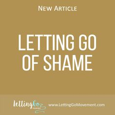 New article on Letting Go blog has been published. This time it is about how to Let Go of Shame http://www.lettinggomovement.com/#!Letting-Go-of-Shame/h4fd7/5714f0a10cf28f7f9b97a9d1