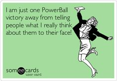 I am just one PowerBall victory away from telling people what I really think about them to their face!