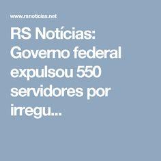 RS Notícias: Governo federal expulsou 550 servidores por irregu...