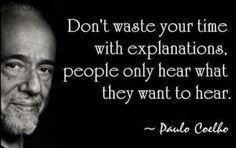 Don't waste your time with explanations, people only hear what they want to hear. -Paulo Coelho  Stick with the facts. #truth