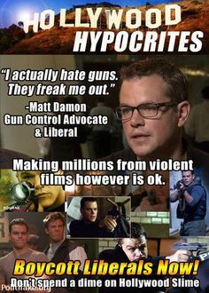 Hollywood Hypocrites! Boycott Liberal hollywood!! NO PROBLEM!!! Not a dime will be spent!! (Positions held in govt held by radical Muslims, CAIR, Farrakhan calling for a race war,black lives matter calling and getting cops killed,open borders,criminals let out onto the streets,Muslims entering the USA meaning to do us harm. My common sense tells me to GET AND KEEP MY GUN!!!