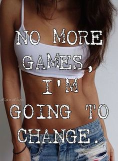 NO MORE GAMES, I'M GOING TO CHANGE.