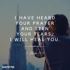 """I have heard your prayer and seen your tears; I will heal you..."" -2 Kings 20:5 [Daystar.com]"