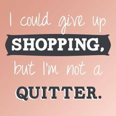 I could give up shopping, but I'm not a quitter..