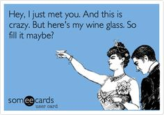 Hey, I just met you. And this is crazy. But here's my wine glass. So fill it maybe? | Somewhat Topical Ecard | someecards.com