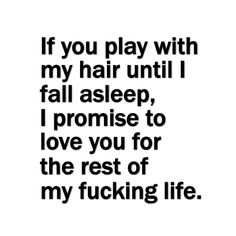 If you play with my hair until I fall asleep, I promise to love you for the rest of my fucking life.